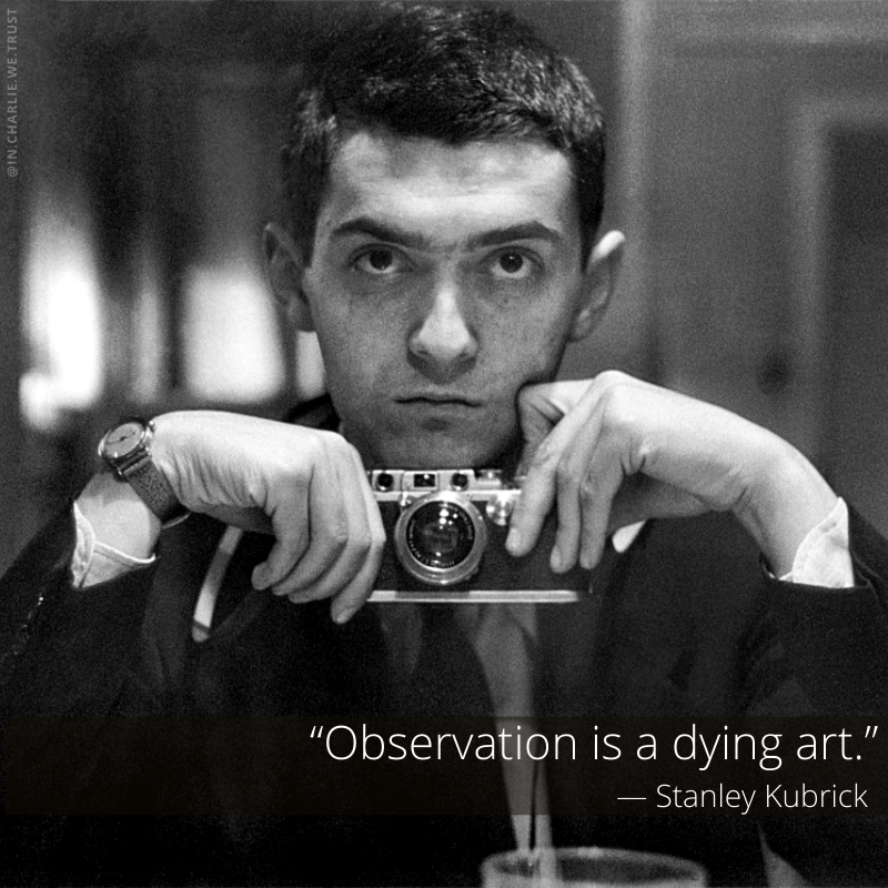 """Observation is a dying art."" – Stanley Kubrick [800×800]"