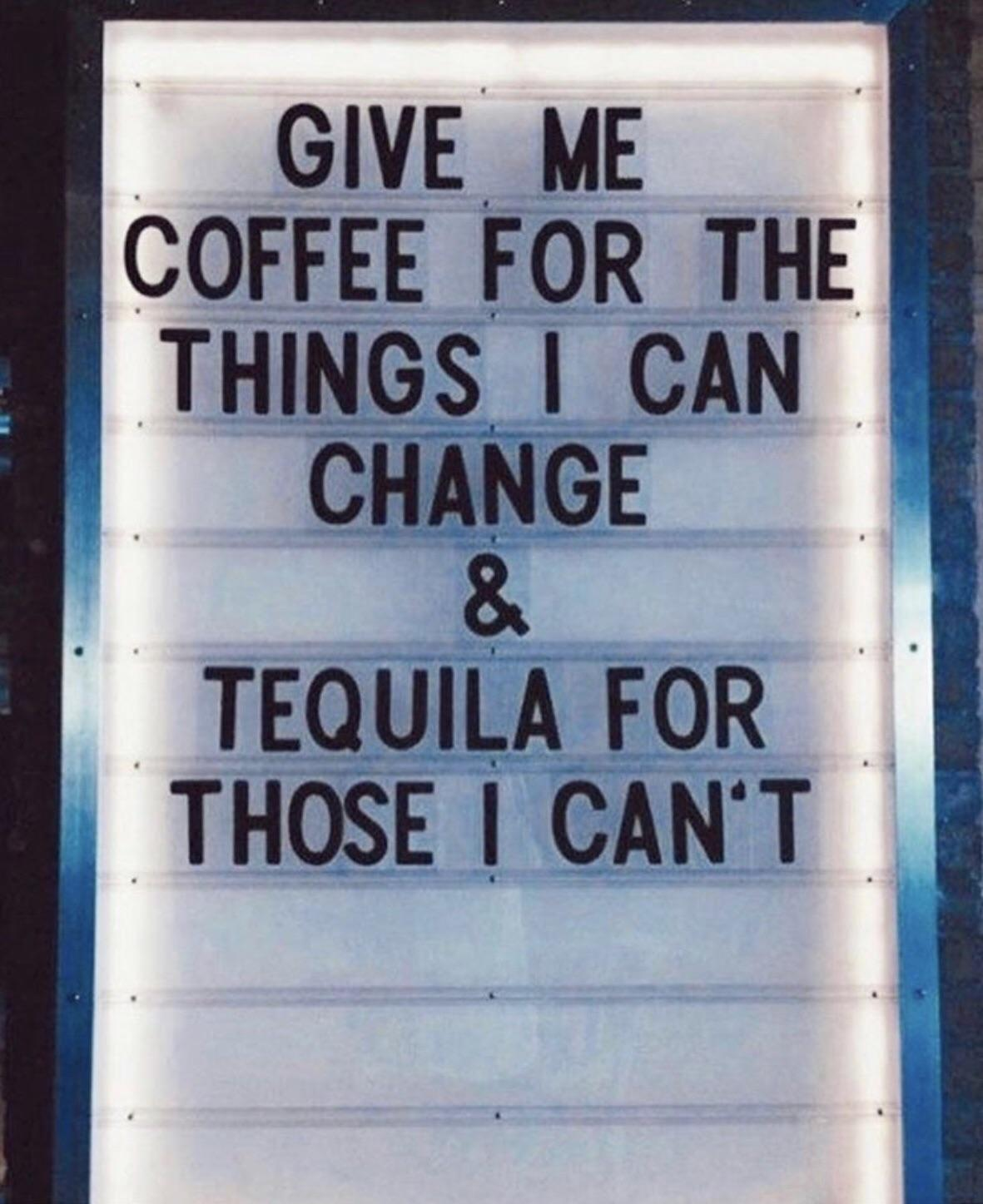 GIVE ME COFFEE FOR THE . . THINGS I CAN CHANGE , 8. . , ' TEQUILA FOR THOSE I https://inspirational.ly