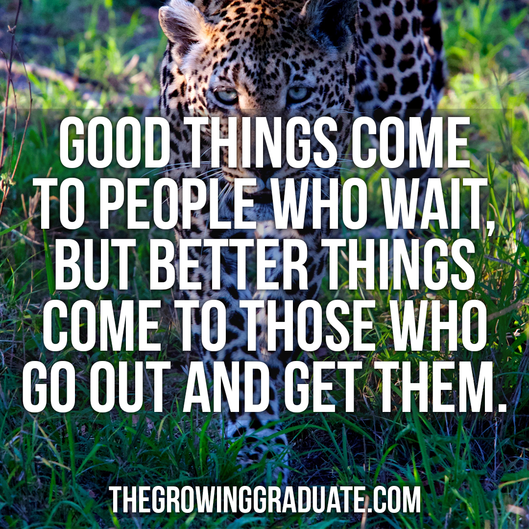 [Image] Good things come to people who wait, but better things come to those who go out and get them.