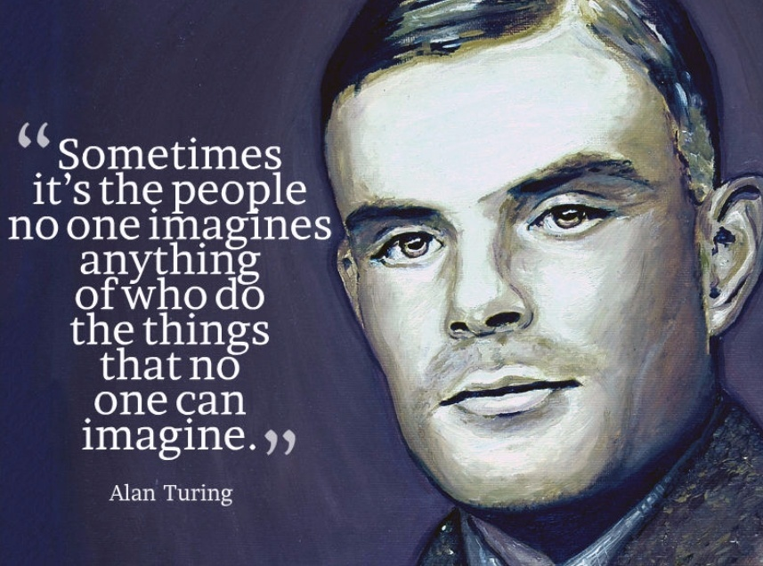 """Sometimes it's the people no one imagines anything of who do the things no one can imagine."" – Alan Turing [ 857 × 636]"
