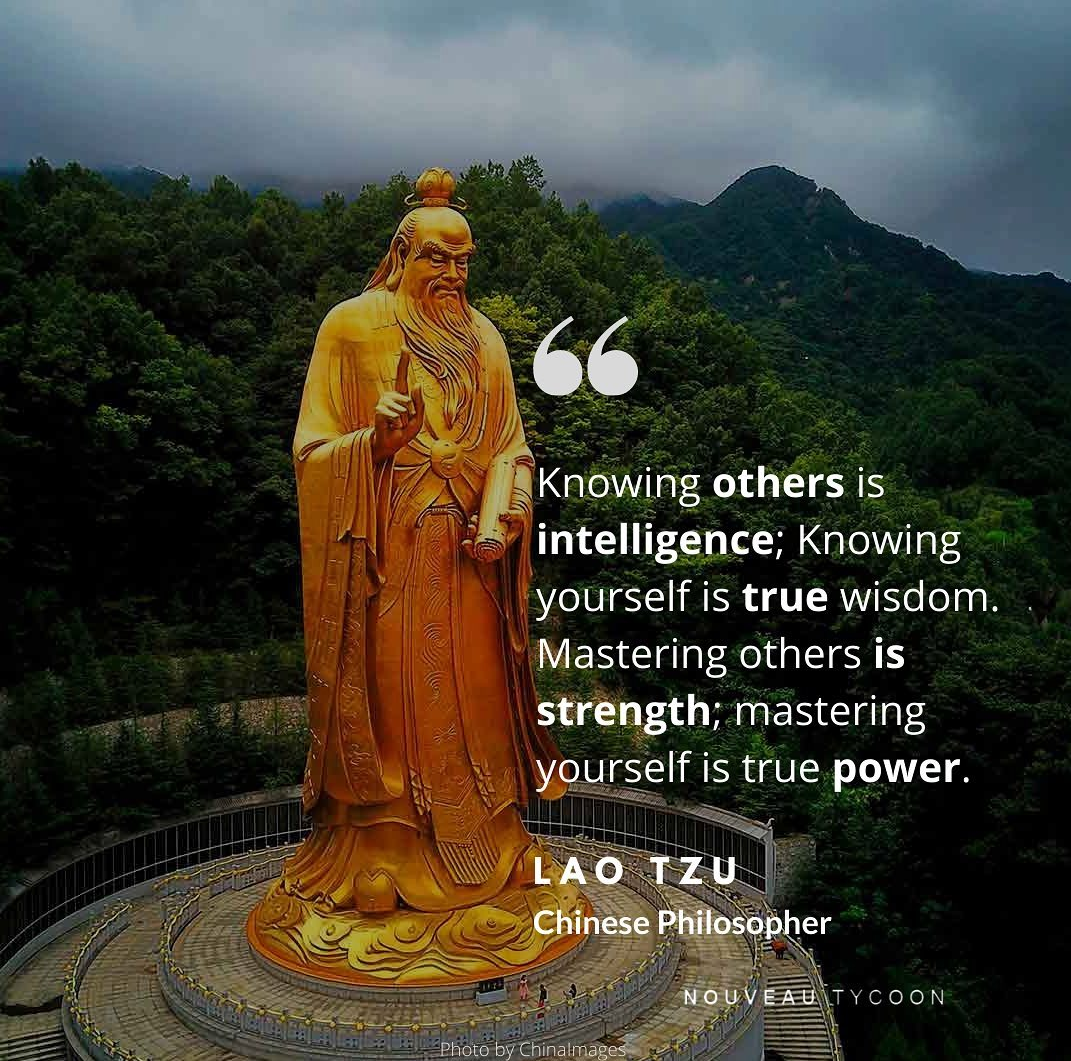 """Knowing others is intelligence; Knowing yourself is true wisdom. Mastering others is strength; mastering yourself is true power."" – Lao Tzu [1071 * 1061]"