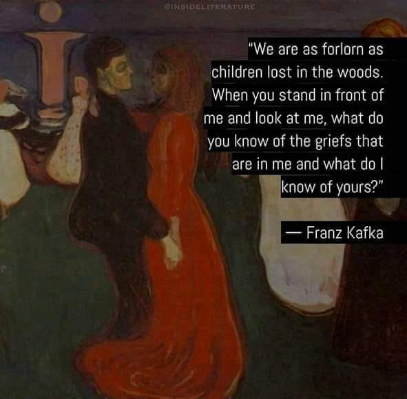 """We are as forlorn as children lost in the woods. When you stand in front of me and look at me, what do you know of the griefs that are in me and what do I know of yours?"" – Franz Kafka (591×579)"