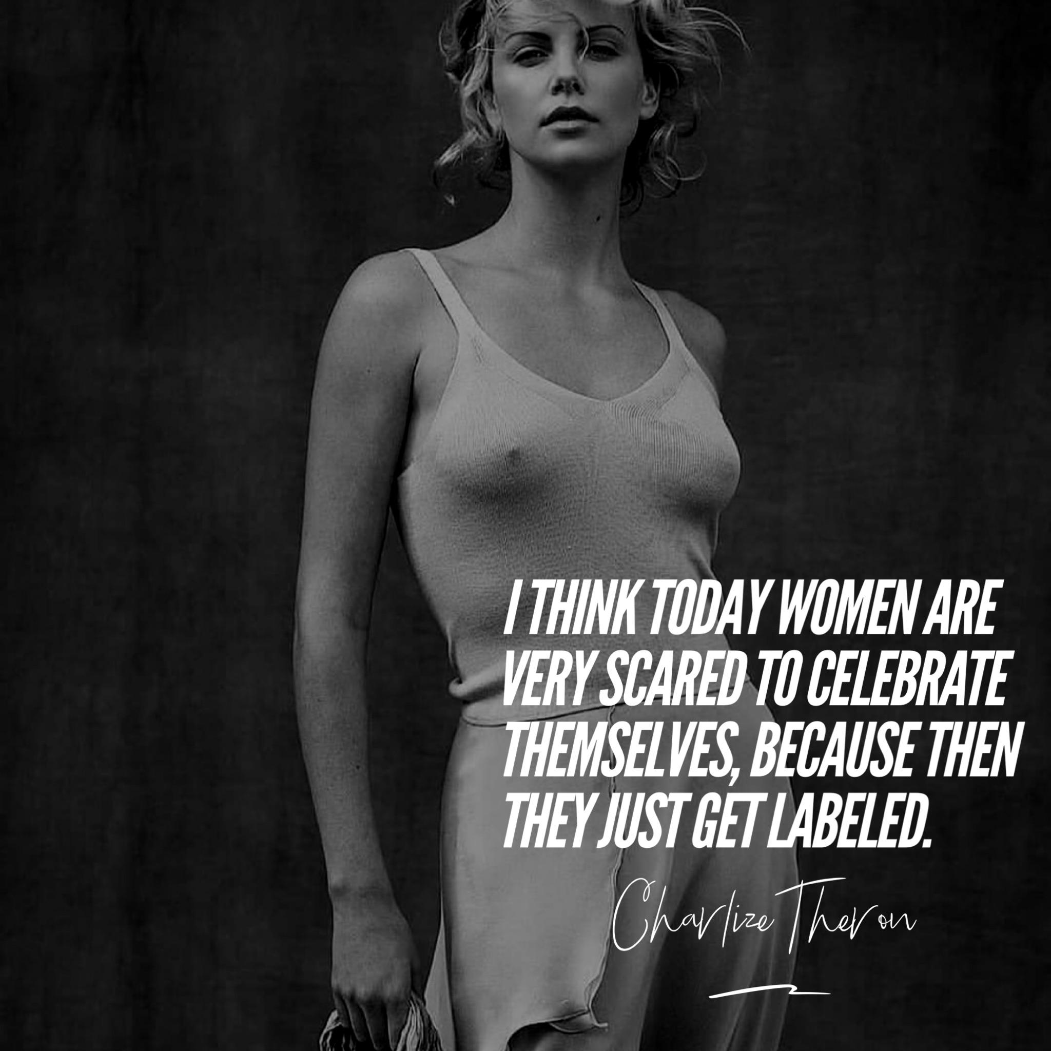 I think today women are very scared to celebrate themselves, because then they just get labeled. – Charlize Theron [1080×1080]