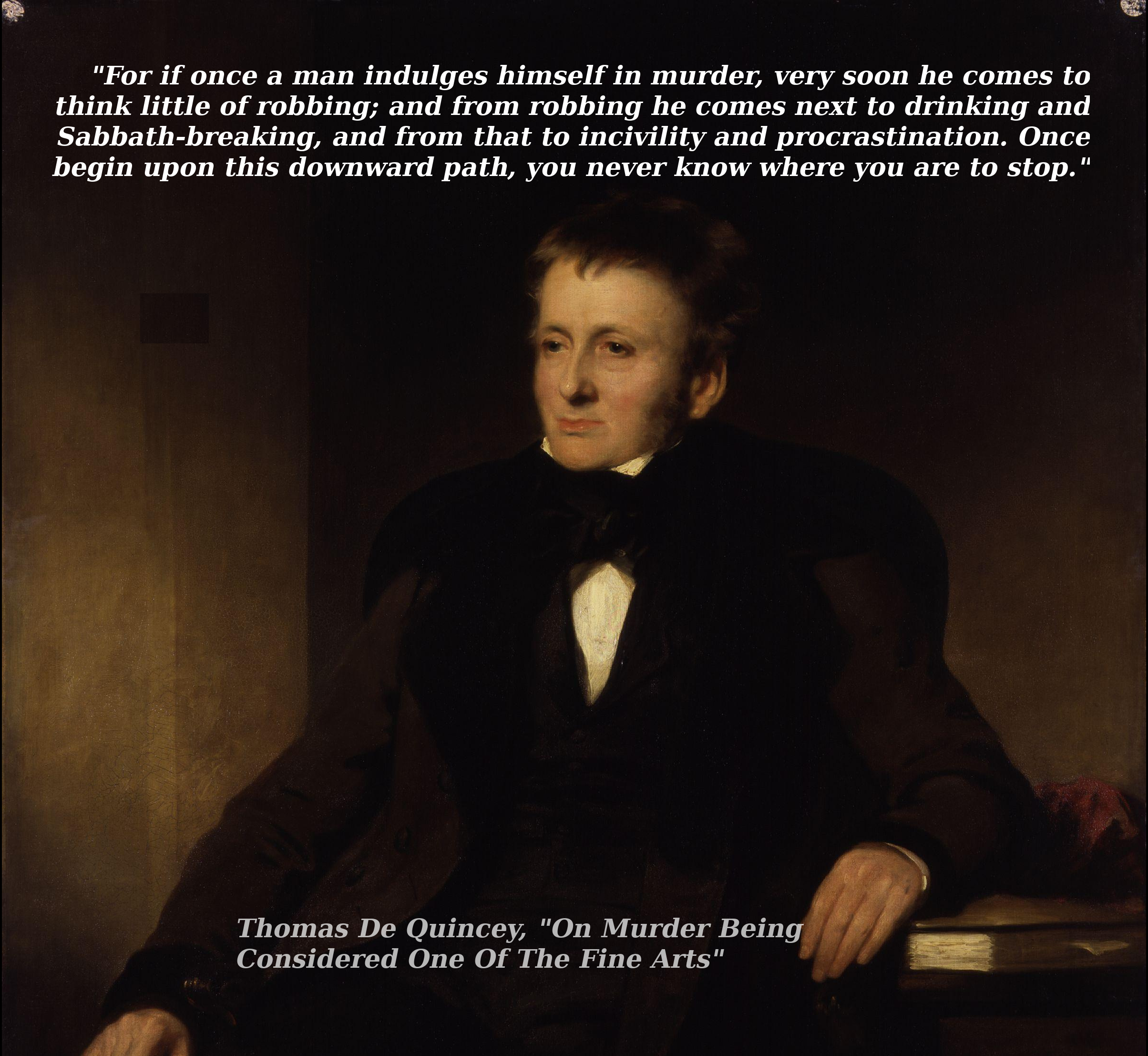 """For if once a man indulges himself in murder…."" Thomas De Quincey, from ""On Murder Being One Of The Fine Arts"" [OC] [2408 x 2214]"