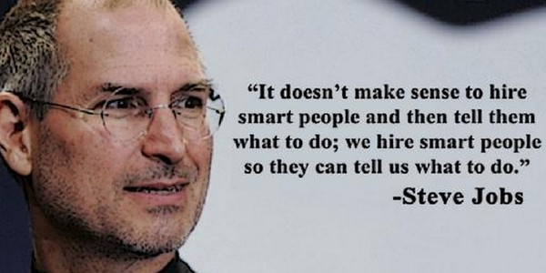"""""""It doesn't make sense to hire smart people and then tell them what to do; we hire smart people so they can tell us what to dom"""" Steve Jobs, [600×300]"""