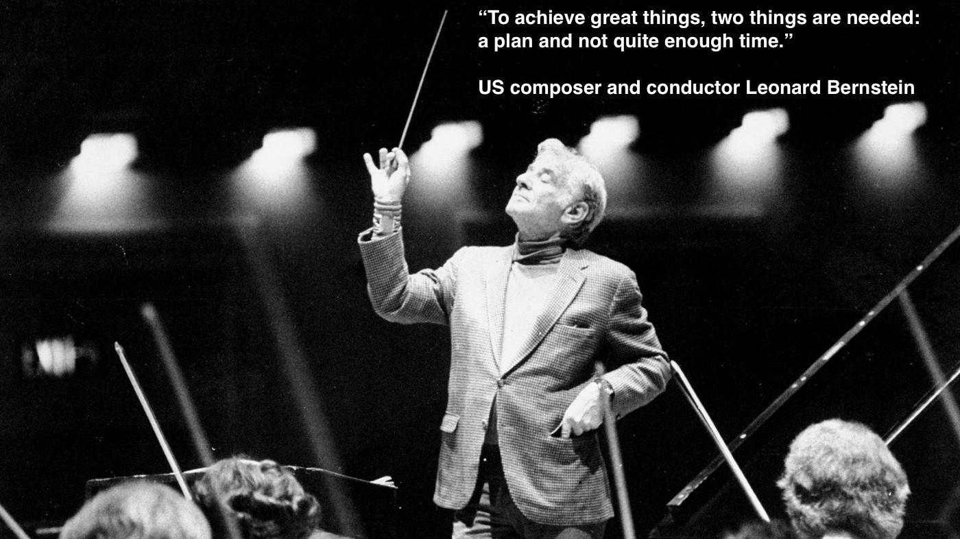 To achieve great things, two things are needed: a plan and not quite enough time-Leonard Bernstein-[1400*786]