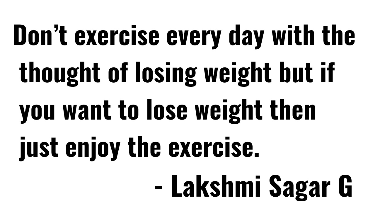 Don't Exercise Every Day With The Thought Of Losing Weight But If You Want To Lose Weight Then Just Enjoy The Exercise. - Lakshmi https://inspirational.ly