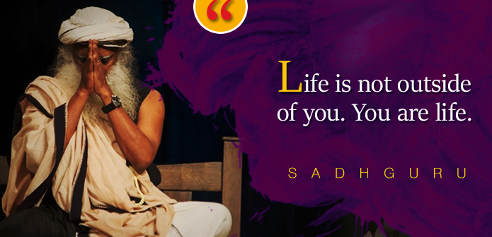 Life is not outside of you. You are life. ? SADHGURU https://inspirational.ly