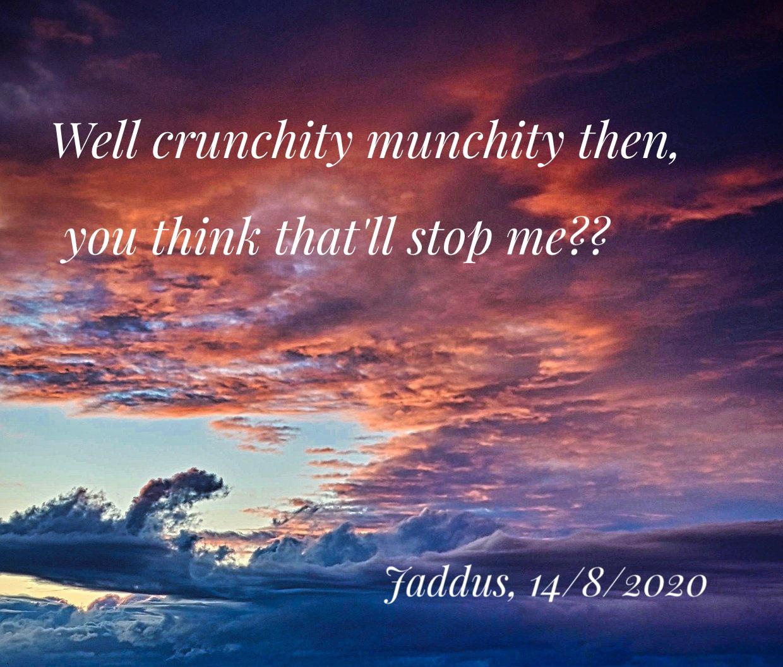 Well crunchity munchity then, jaddus 2020