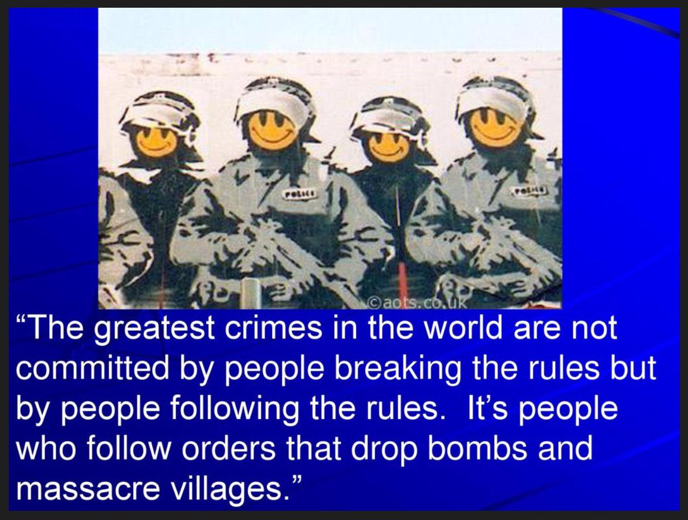 """The greatest crimes in the world are not committed by people breaking the rules but by people following the rules. It's people who follow orders that drop bombs and massacre villages."" ― Banksy, Wall and Piece [1337 x 1011]"