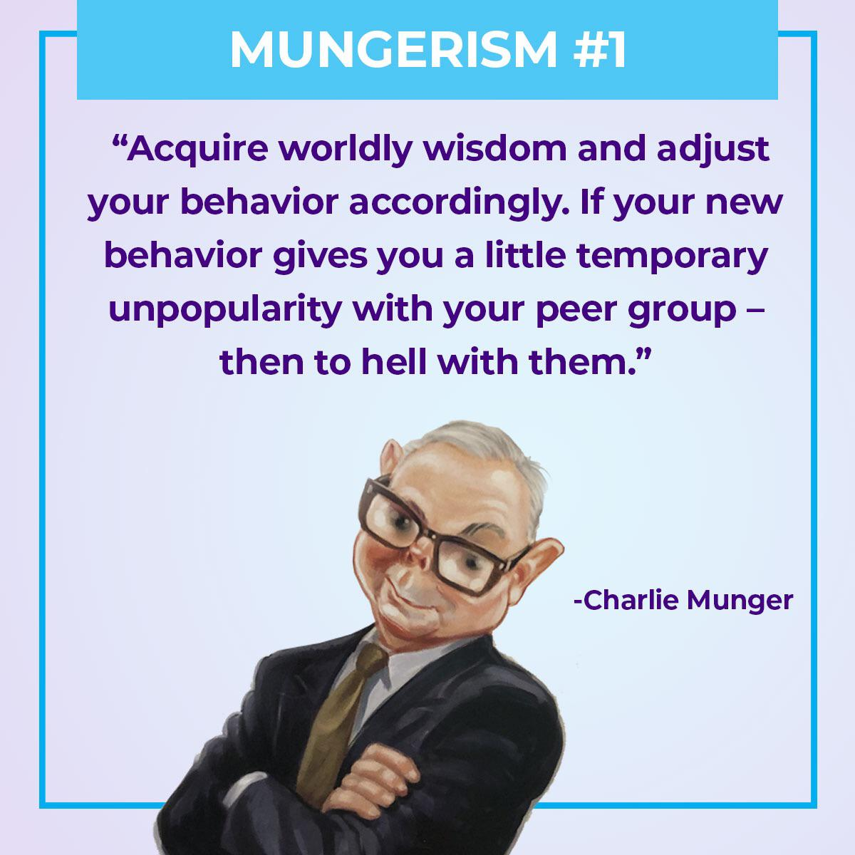 "[Image] ""Acquire worldly wisdom and adjust your behavior accordingly. If your new bevavior gives you a little temporary unpopularity with your peer group – then to hell with them."" – Charlie Munger"