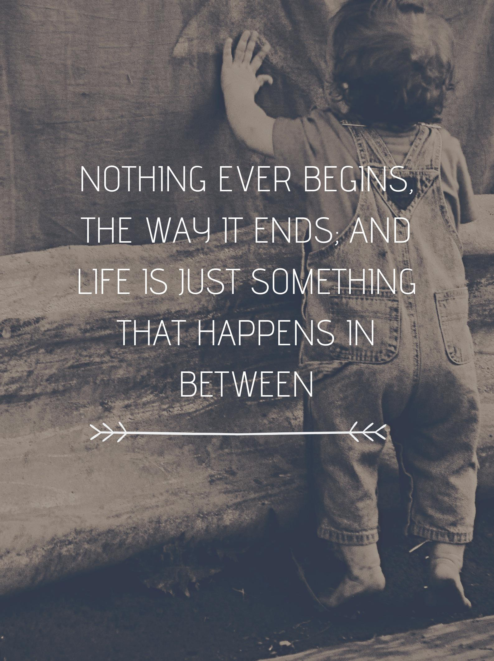"""Nothing ever begins, the way it ends; and life is just something that happens in between"" [OC] (765 x 1024)"