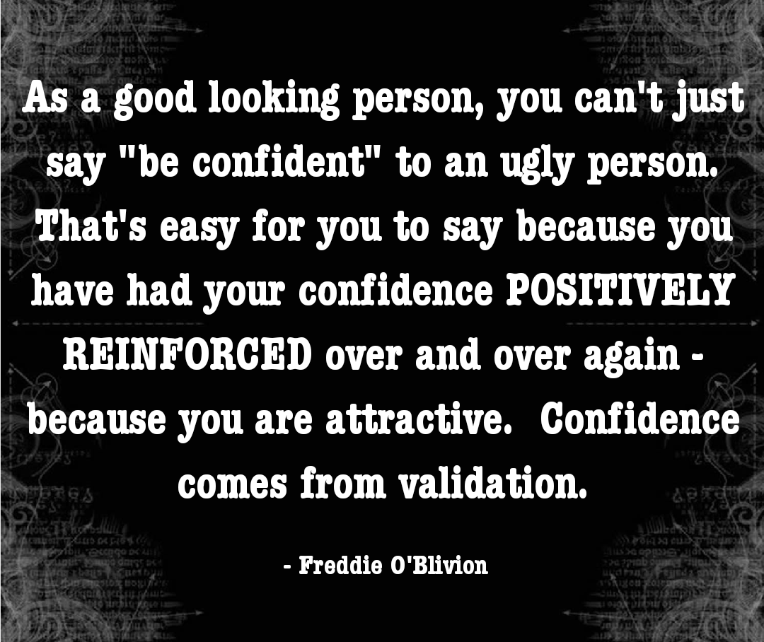 """As a good looking person, you can't just say ""be confident"" to an ugly person. That's easy for you to say because you have had your confidence POSITIVELY REINFORCED over and over again – because you are attractive. Confidence comes from validation."" – Freddie O'Blivion [1080×908]"