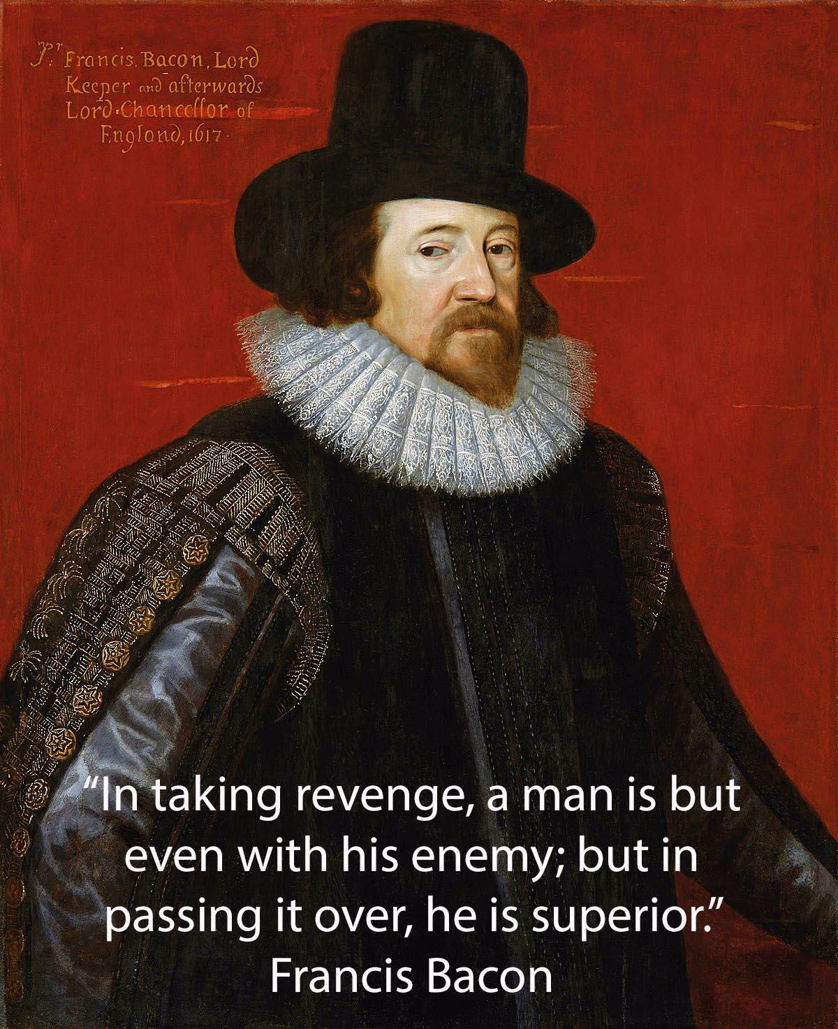 In taking revenge, a man is but even with his enemy; but in passing it over, he is superior. ~ Francis Bacon (1200×1473)
