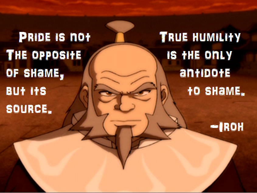 """Pride is not the opposite of shame but its source""- Uncle Iroh, Avatar The Last Airbender [845×635]"