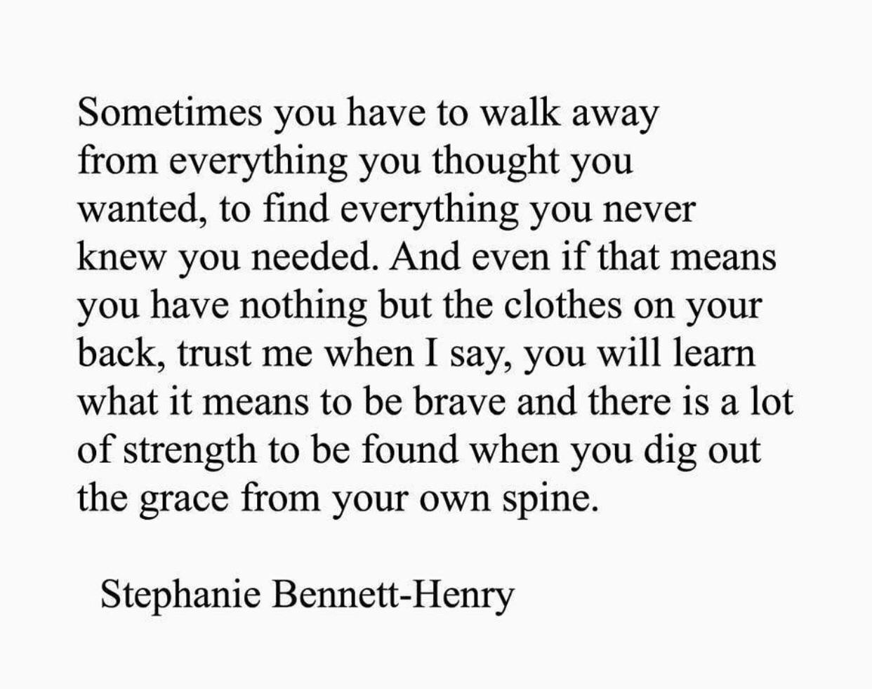 Sometimes you have to walk away from everything you thought you wanted, to find everything you never knew you needed. And even if that means you have nothing but the clothes on your back, trust me when I say, you will learn what it means to be brave and there is a lot of strength to be found when you dig out the grace from your own spine. Stephanie Bennett-Henry https://inspirational.ly