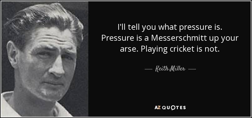 """I'll tell you what pressure is. Pressure is a Messerschmitt up your arse. Playing cricket is not"" – Keith Miller [807×380]"