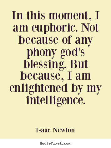 """In this moment, I am euphoric. Not because of any phony god's blessing. But because, I am enlightened by my intelligence.""–Isaac Newton [355×474]"