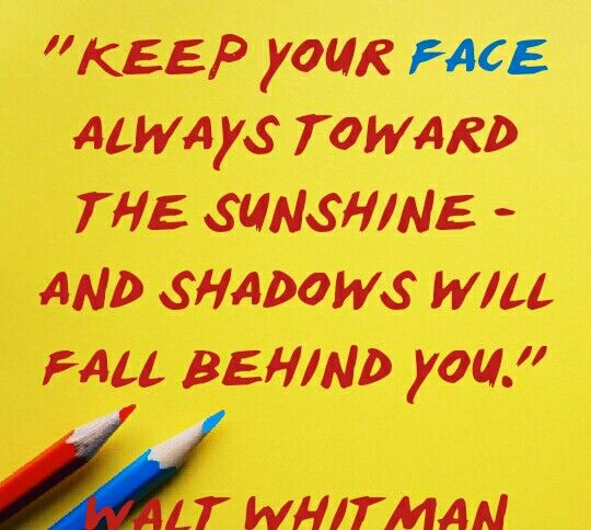 "Quote of the day. ""Keep your face always toward the sunshing and shadow will fall behind you"" by Walt Whitman. Image resolution[540by484]"