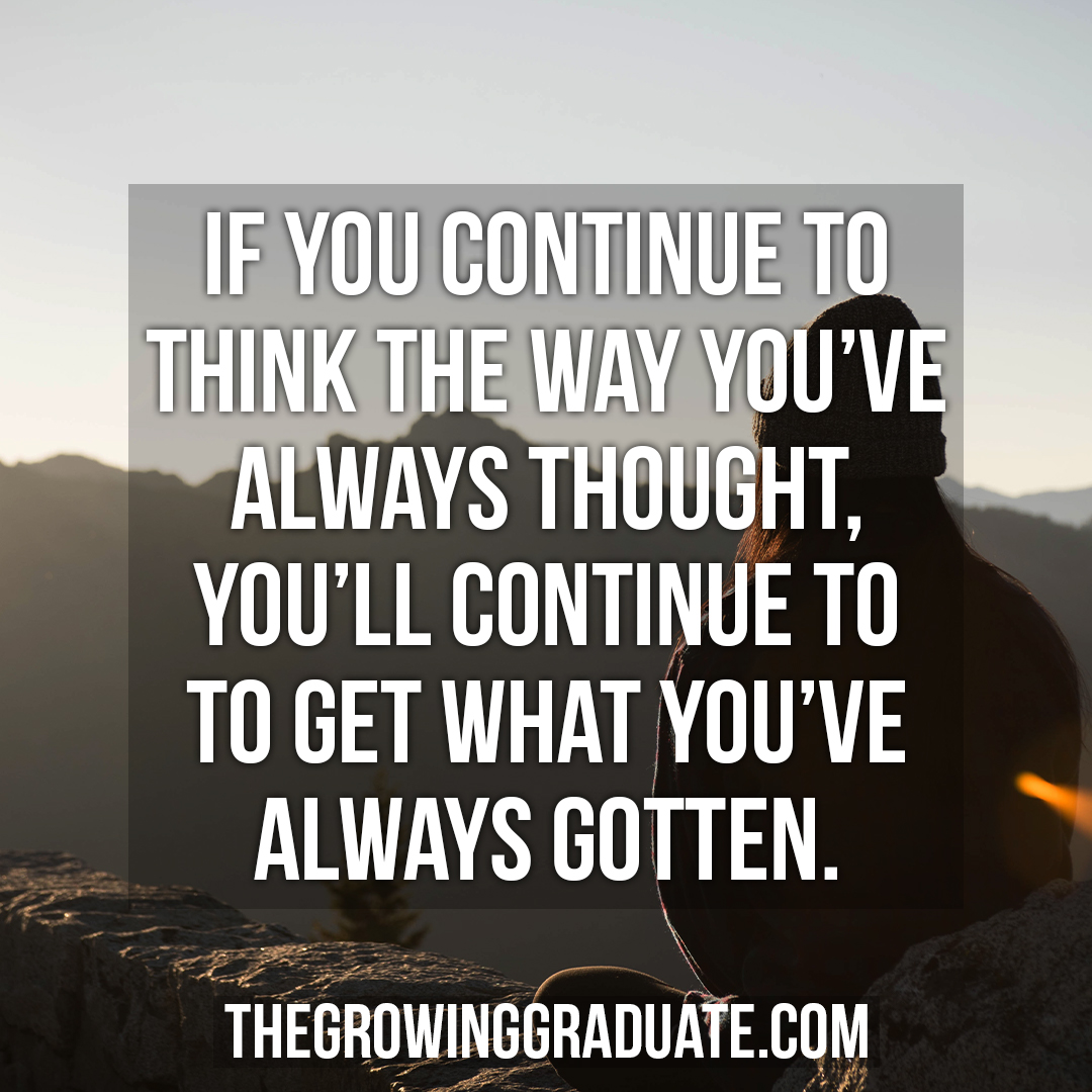 [Image] If you continue to think the way you've always thought, you'll continue to get what you've always gotten.