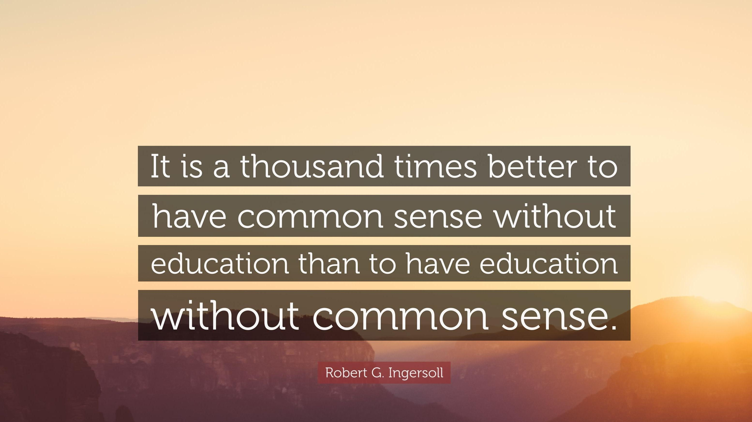 """It is a thousand times better to have common sense without education than to have education without common sense."" -Robert G. Ingersoll [3109 x 1748]"
