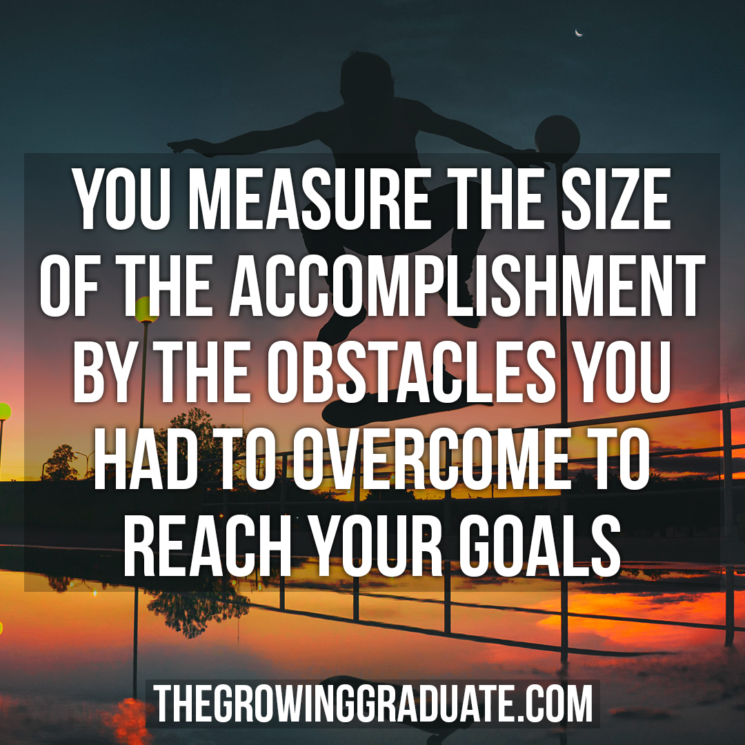 [Image] You measure the size of the accomplishment by the obstacles you had to overcome to reach your goals