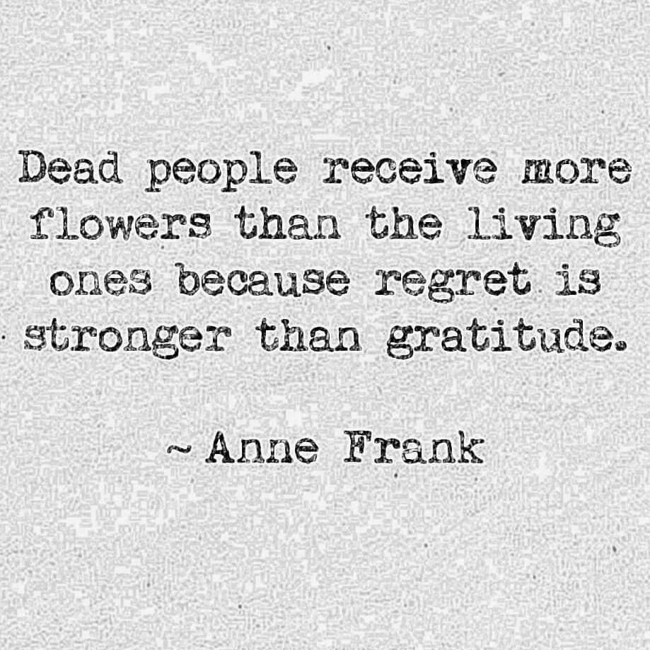 Dead people receive mare flawers than the living ones because regret. is - stronger than. gratitude» ~ Anne Frank. https://inspirational.ly