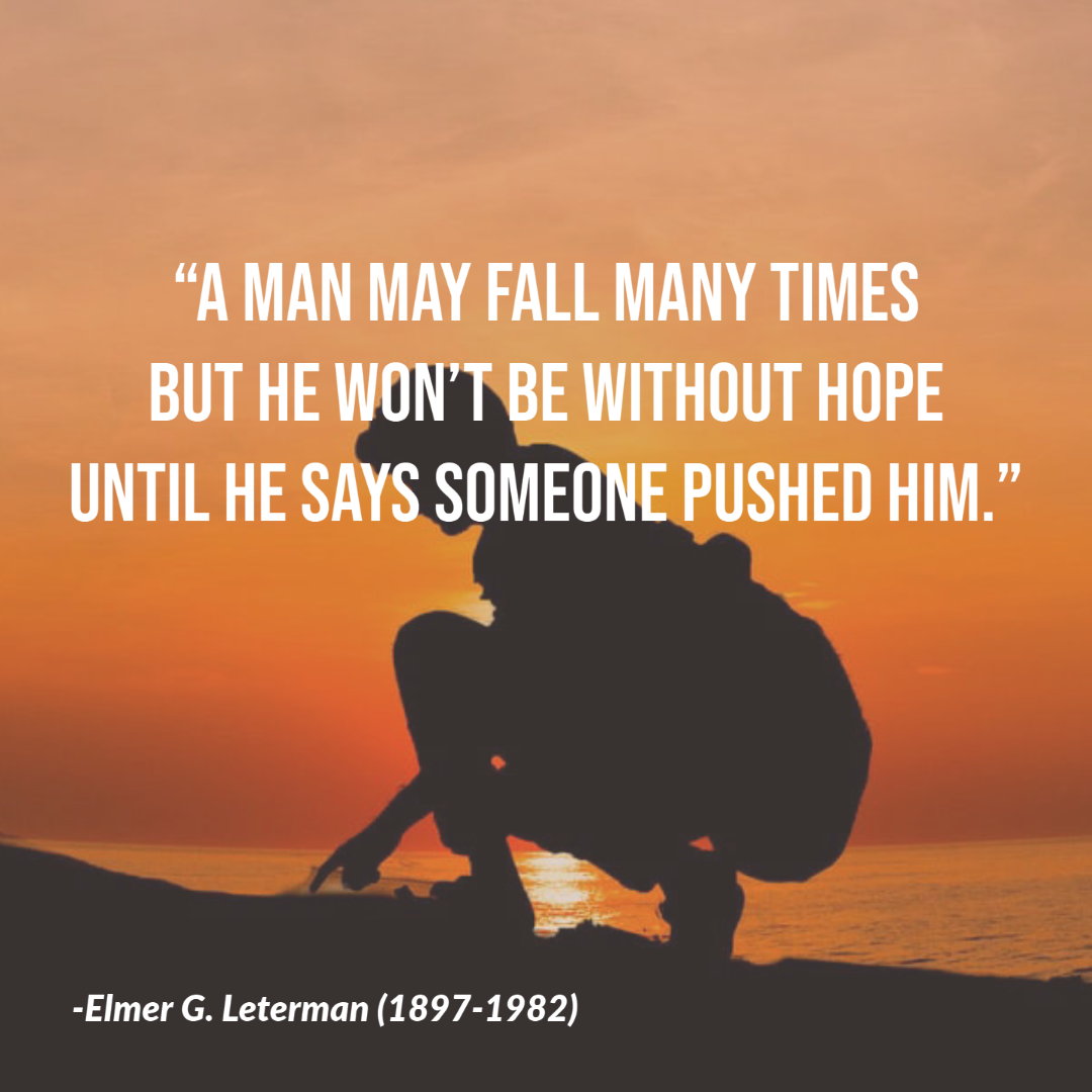 """A man may fall many times but he won't be without hope until he says someone pushed him."" -Elmer G. Leterman [1080×1080] [OC]"