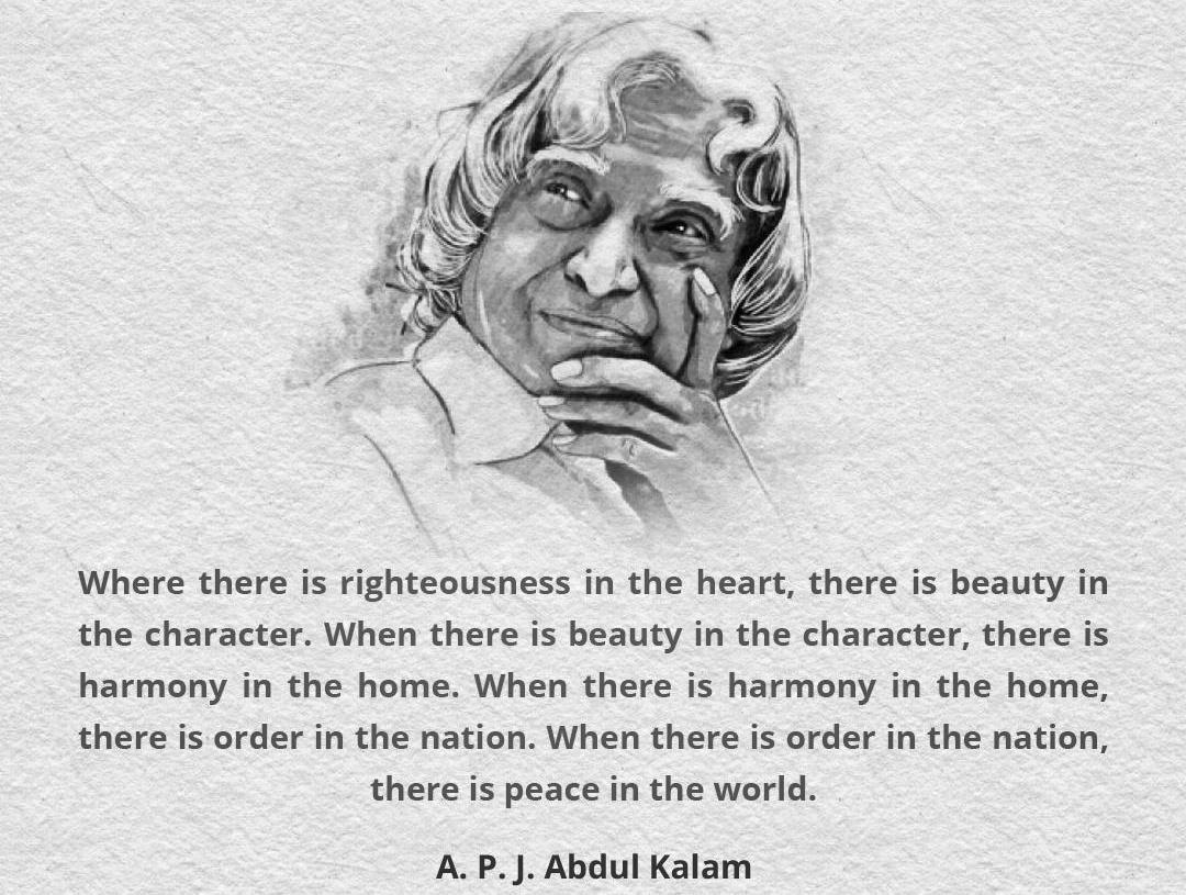 """Where there is righteousness in the heart, there is beauty in the character. When there is beauty in the character, there is harmony in the home. When there is harmony in the home, there is order in the nation. When there is order in the nation, there is peace in the world."" -Abdul kalam(1080×815)"