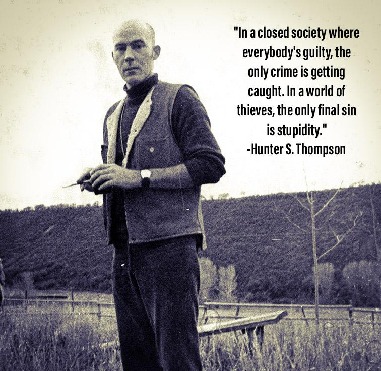 """In a closed society where everybody's guilty, the only crime is getting caught. In a world of thieves, the only final sin is stupidity."" -Hunter S. Thompson [756×736]"