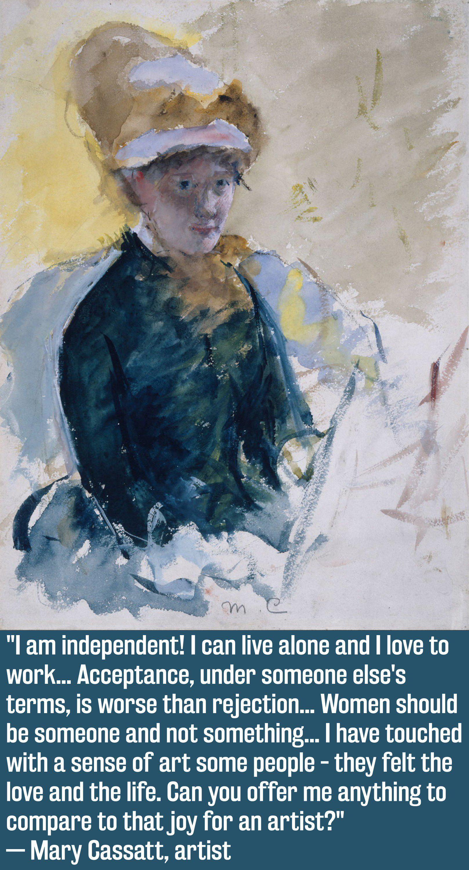 """""""I am independent! I can live alone and I love to work... Acceptance, under someone else's terms, is worse than rejection... Women should be someone and not something... I have touched with a sense of art some people - they felt the love and the life. Can you offer me anything to compare to thatjoy for an artist?"""" — Mary Cassatt, artist https://inspirational.ly"""
