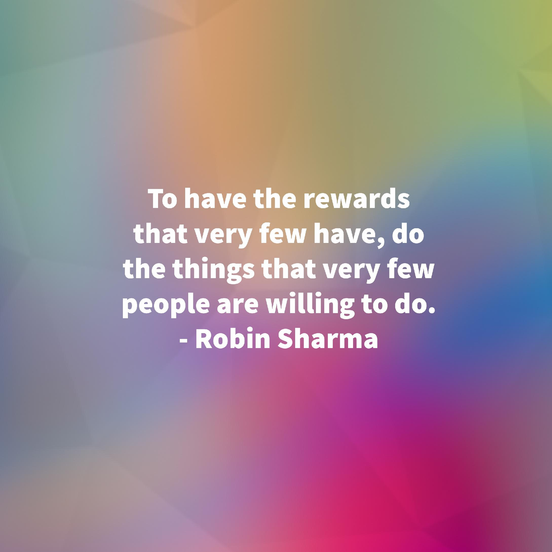 "[Image] My motivational wallpaper for the day | ""To have the rewards that very few have, do the things that very few people are willing to do."" – Robin Sharma"