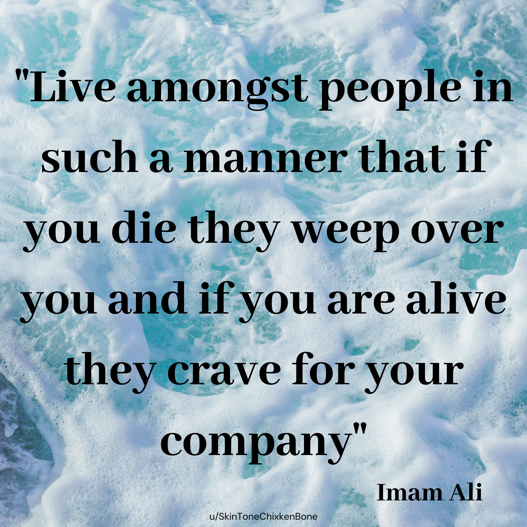 """Live amongst people in such a manner that if you die they weep over you and if you are alive they crave for your company"" – Imam Ali (800px 800px)"