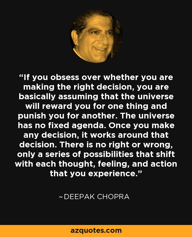 """ The universe has no fixed agenda. Once you make any decision, it works around that decision. There is no right or wrong, only a series of possibilities that shift with each thought, feeling and action that you experience. "" – Deepak Chopra [640×788]"