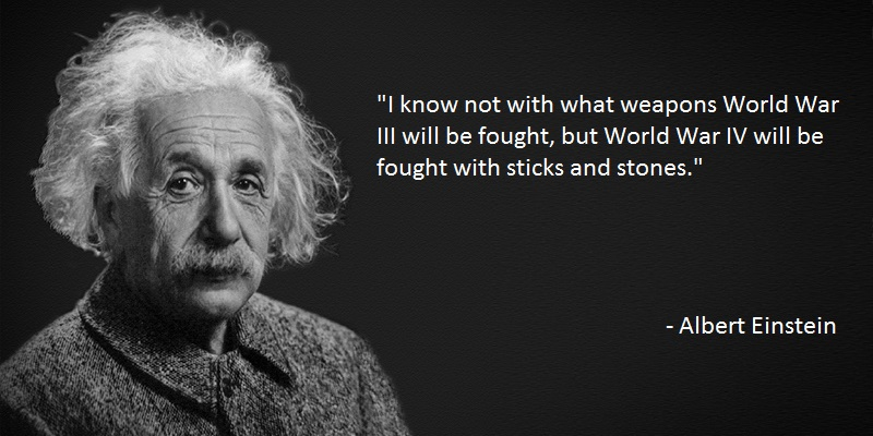"""I know not with what weapons World War III will be fought, but World War IV will be fought with sticks and stones."" Albert Einstein. [550×275]"