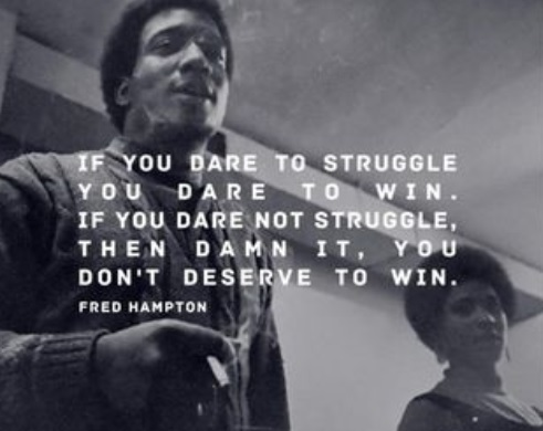 If you dare to struggle, you dare to win. If you dare not struggle, then damn it, you don't deserve to win..Fred Hampton [491 x 390]