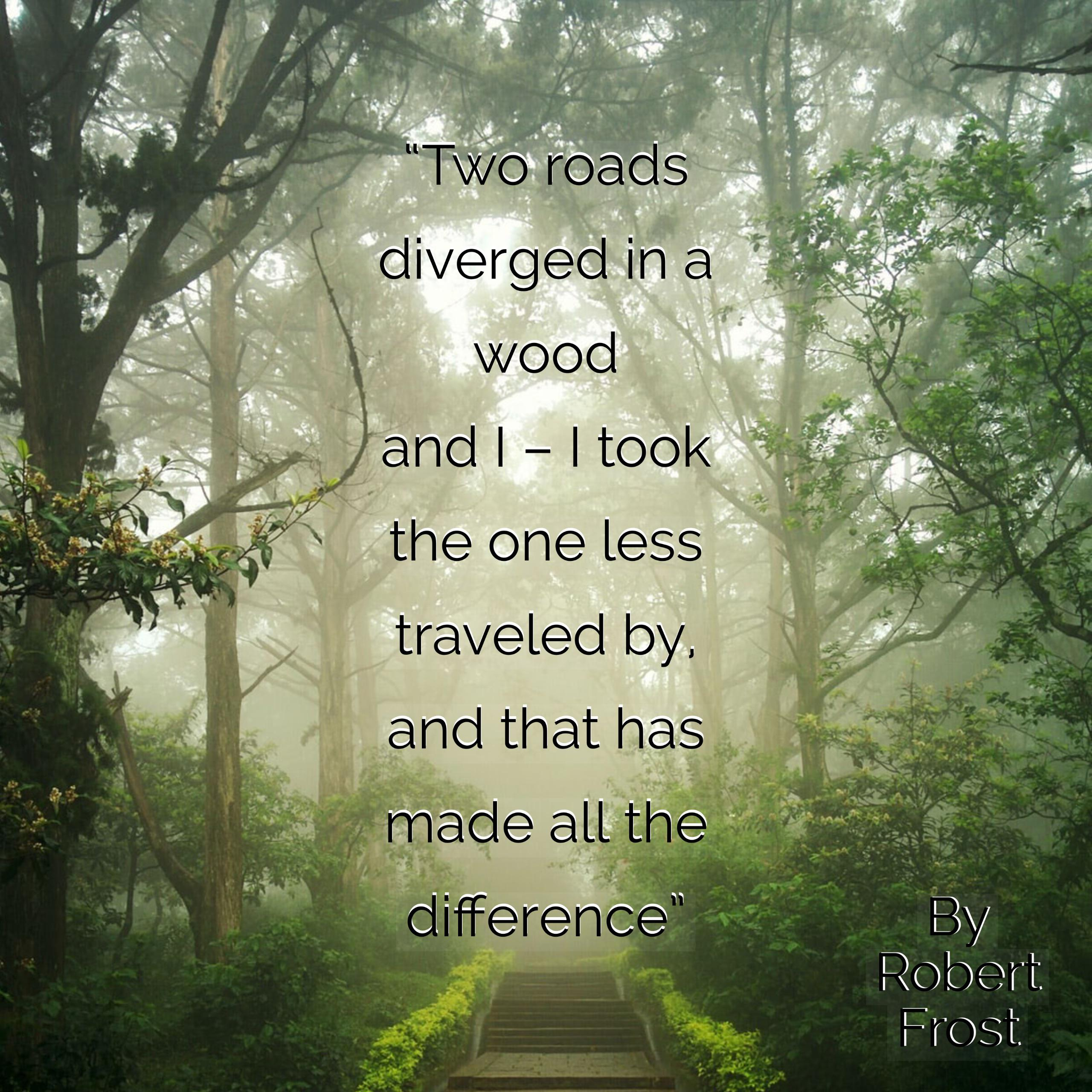 diverged in a wood and | — I took the one less traveled by. and https://inspirational.ly