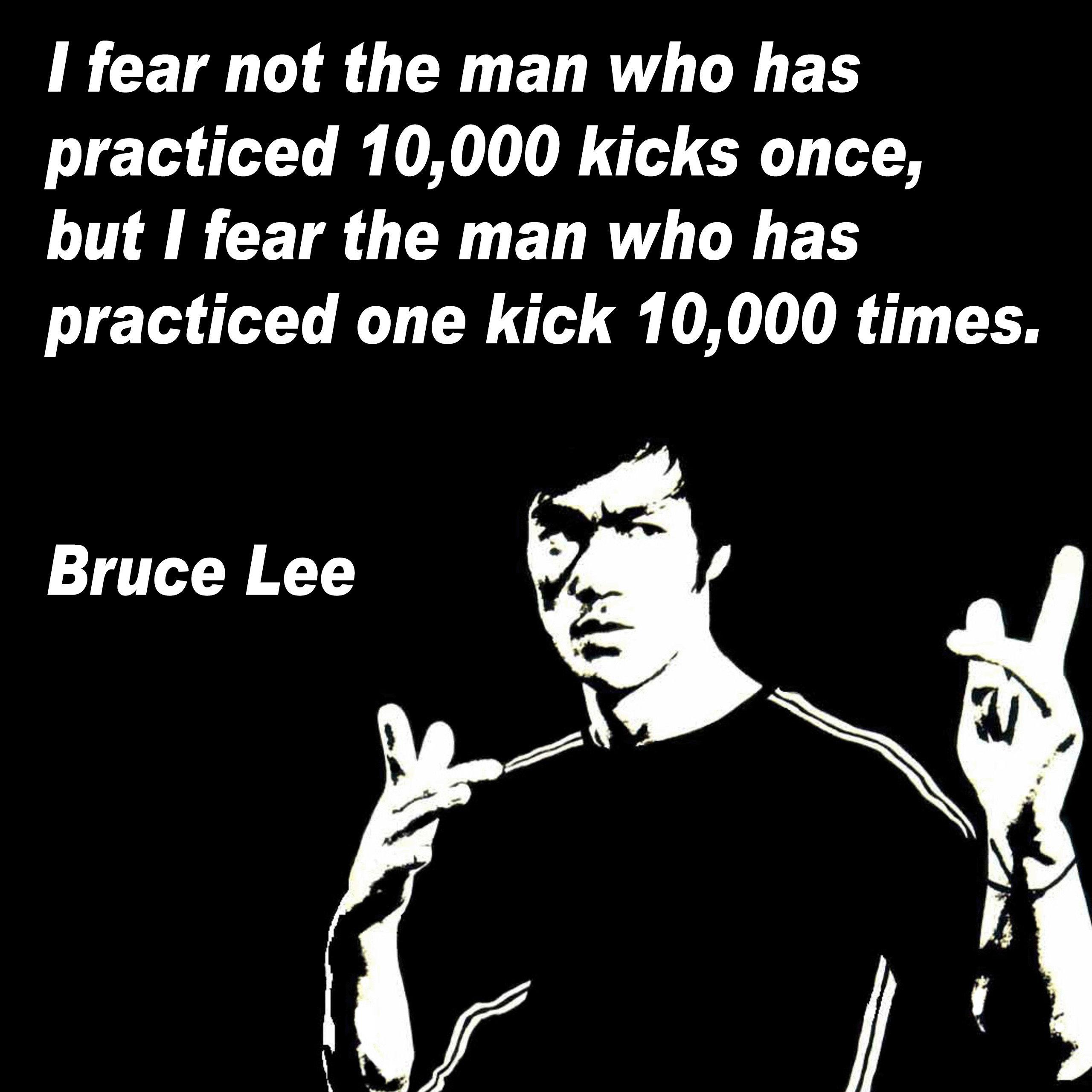 [Image] I fear not the man who has practiced 10,000 kicks once, but I fear the man who has practiced one kick 10,000 times. Bruce Lee