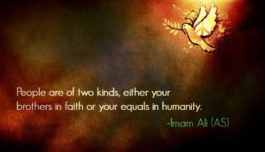"""""""Develop in your heart the feeling of love for your people and let it be the source of kindness and blessing to them… Remember that people are of two kinds. They are either your brothers in faith or your equals in humanity."""" – Imam Ali (547×314)"""
