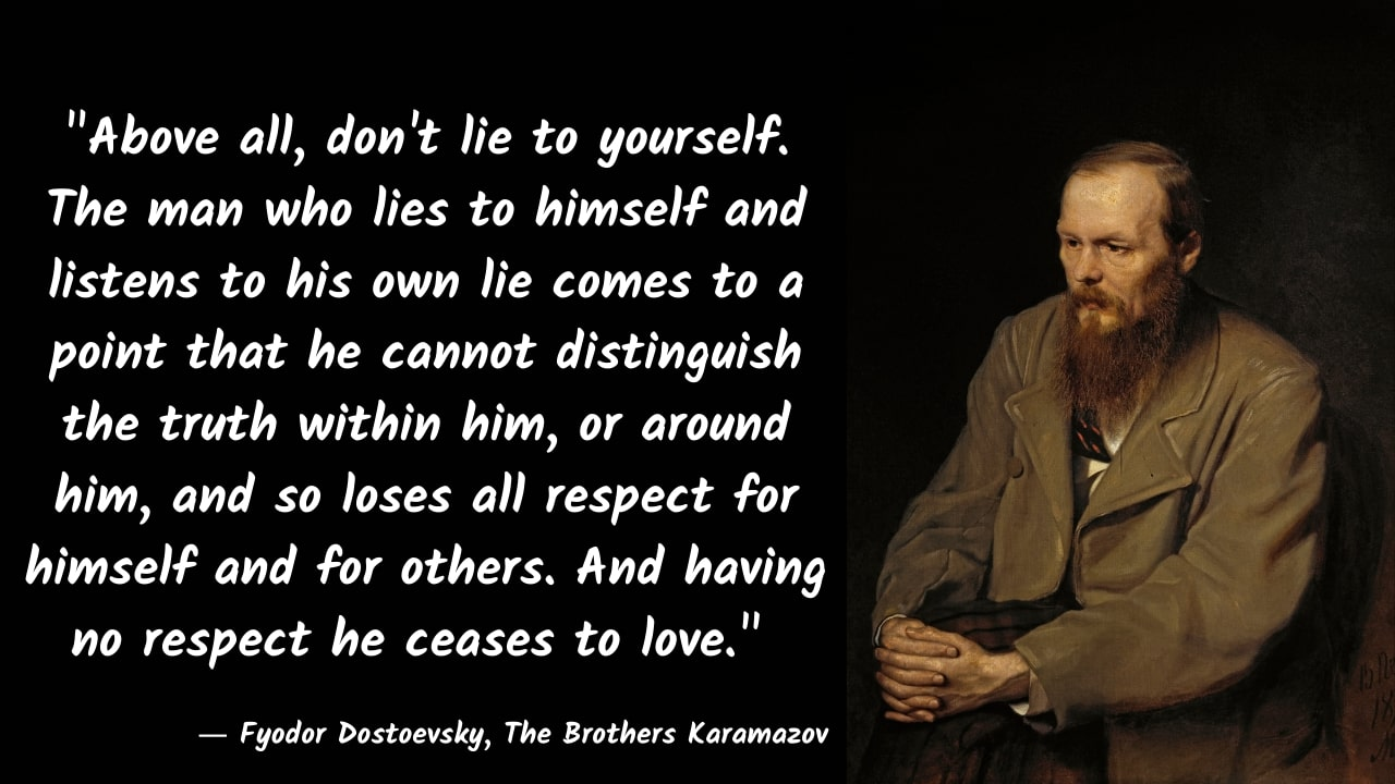 """Above all, don't lie to yourself. The man who lies to himself and listens to his own lie comes to a point…"" – Fyodor Dostoevsky, The Brothers Karamazov – [1280×720]"