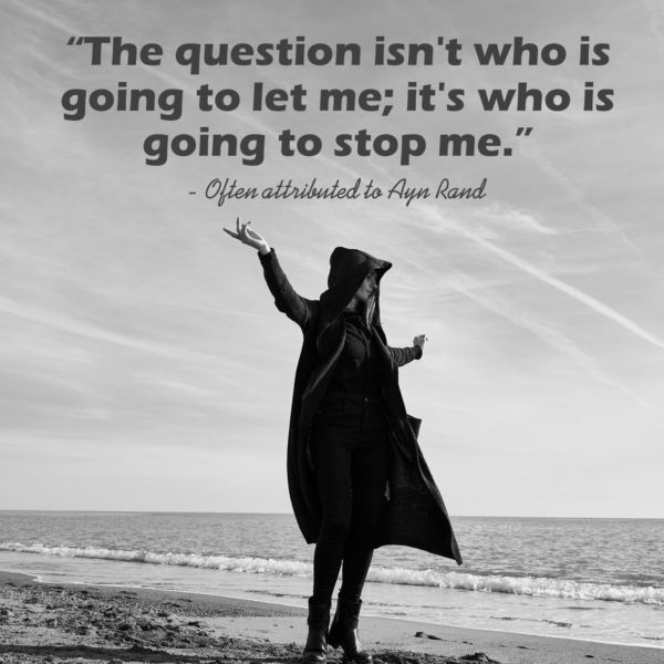 "'The question isn't who is going to let me; it's who is going to stop me."" — Often attributed to Ayn Rand (600×600)"
