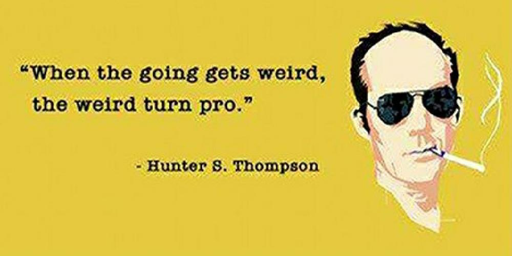 """When the going gets weird, the weird turn pro."" – Hunter S. Thompson [1000×500]"