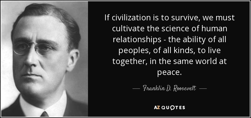 """If civilization is to survive, we must cultivate the science of human relationships…"" ~ Franklin D. Roosevelt [850×400]"