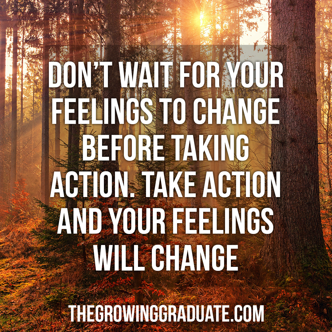 [Image] Don't wait for your feelings to change before taking action. Take action and your feelings will change.