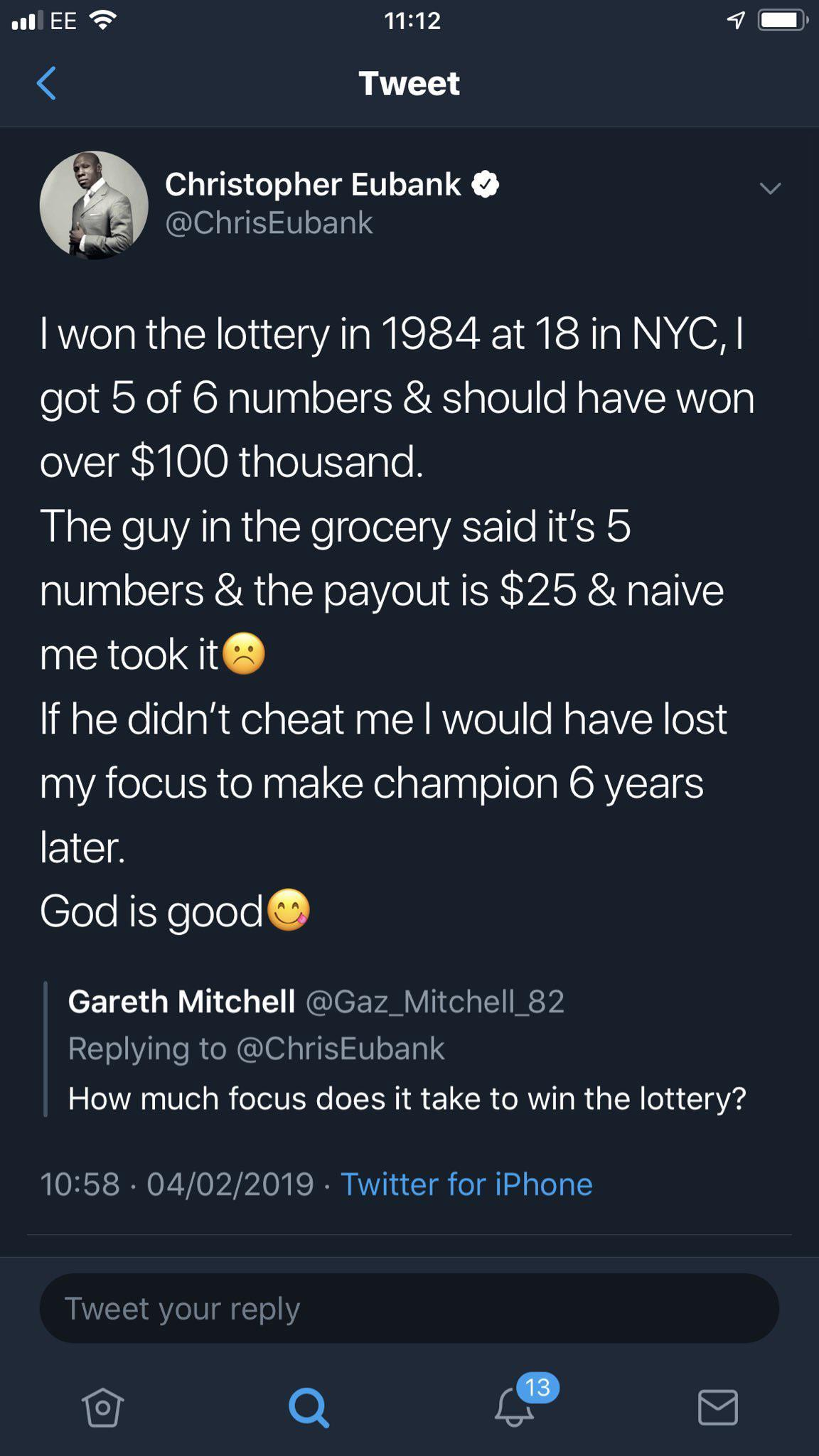 .u EE 'a? 11:12 4 E» < Tweet 9 . Christopher Eubanko V _' @ChrisEubank I Won The Lottery In 1984 At 18 In NYC, I Got 5 Of 6 Numbers & Should Have Won Over $100 Thousand. The Guy In The Grocery Said It's 5 Numbers & The Payout Is $25 & Naive Me Took ItG If He Didn't Cheat Me I Would Have Lost My Focus To Make Champion 6 Years Later. God Is GoodO Gareth Mitchell @Gaz_Mitche|l_82 Replying To @ChrisEubank How Much Focus Does It Take To Win The Lottery? 10:58 - 04/02/2019 - Twitter For IPhone Tweet Your Reply @ Q 4,9 A https://inspirational.ly