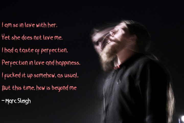 """I am so in love with her Yet she does not love me I had a taste of perfection Perfection in love and happiness I F**ked it up somehow as usual But this time how is beyond me"" -Marc Sleigh (720×480)"