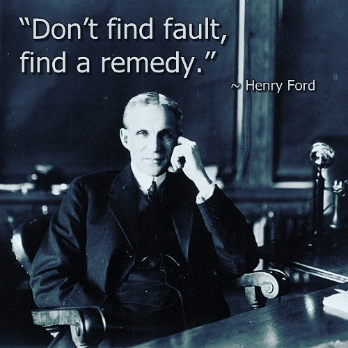 """Don't find fault, find a remedy."" ~ Henry Ford [500×500]"