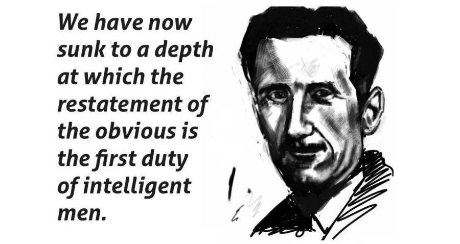 """We have now sunk to a depth at which the restatement of the obvious is the first duty of intelligent men."" – George Orwell [900×478]"