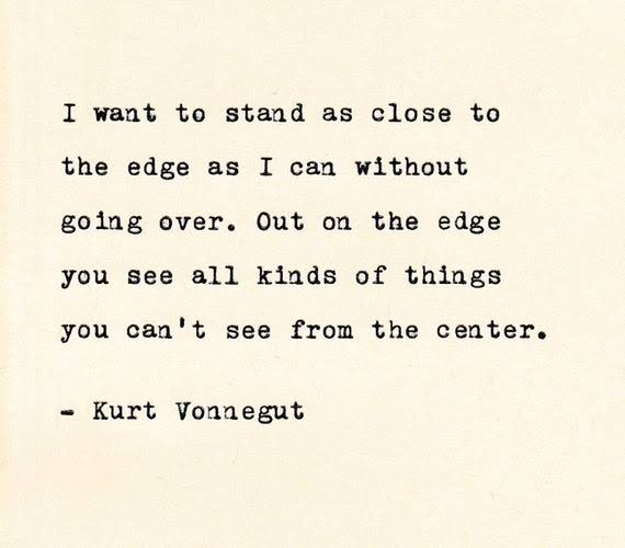 """I want to stand as close to the edge as I can without going over. Out on the edge you see all kinds of things you can't see from the center."" -Kurt Vonnegut [550×500]"