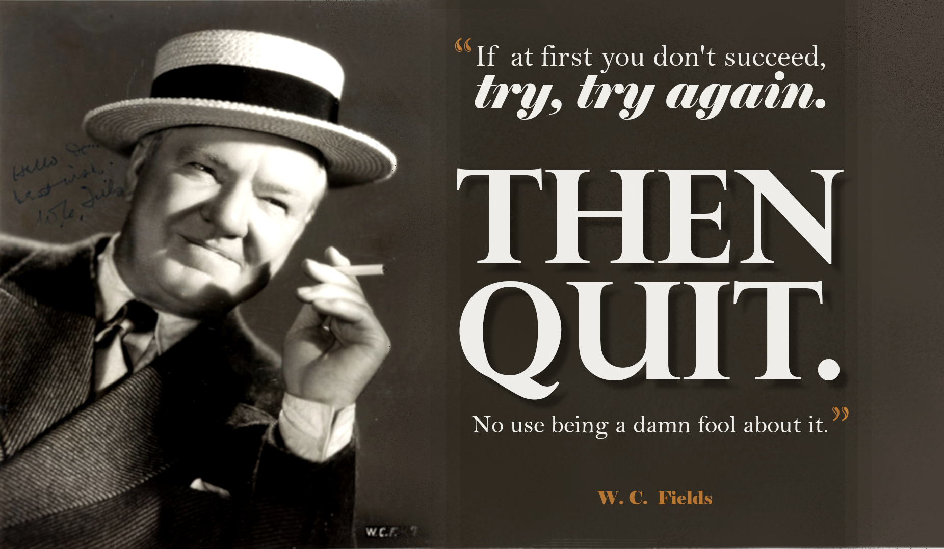 """If at first you don't succeed, try, try again. Then quit. No use being a damn fool about it"" – W. C. Fields [1852×1078]"